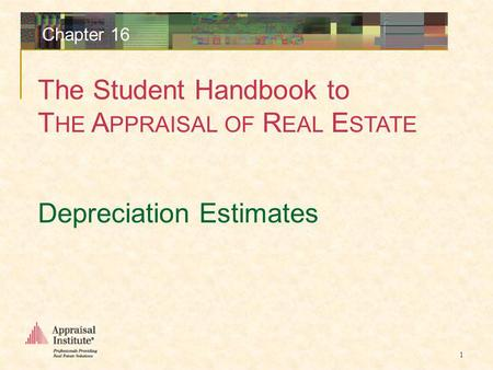 The Student Handbook to T HE A PPRAISAL OF R EAL E STATE 1 Chapter 16 Depreciation Estimates.