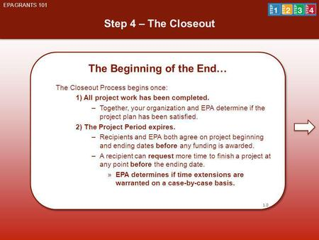 Step 4 – The Closeout EPA GRANTS 101 The Beginning of the End… The Closeout Process begins once: 1) All project work has been completed. –Together, your.
