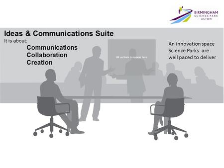All sections to appear here Ideas & Communications Suite It is about: Communications Collaboration Creation An innovation space Science Parks are well.