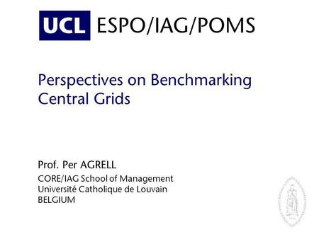UCL ESPO/IAG/POMS Perspectives on Benchmarking Central Grids Prof. Per AGRELL CORE/IAG School of Management Université Catholique de Louvain BELGIUM.