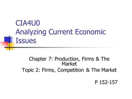 CIA4U0 Analyzing Current Economic Issues Chapter 7: Production, Firms & The Market Topic 2: Firms, Competition & The Market P 152-157.
