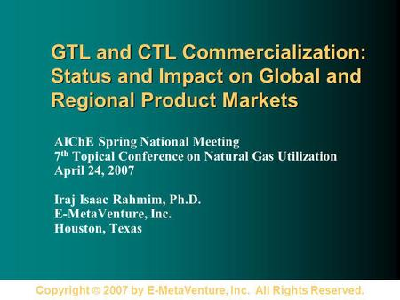 Copyright 2007 by E-MetaVenture, Inc. All Rights Reserved. GTL and CTL Commercialization: Status and Impact on Global and Regional Product Markets AIChE.