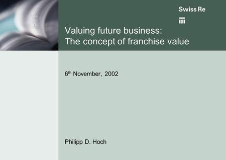 Valuing future business: The concept of franchise value 6 th November, 2002 Philipp D. Hoch.