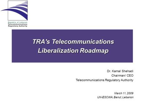 TRA's Telecommunications Liberalization Roadmap Dr. Kamal Shehadi Chairman/ CEO Telecommunications Regulatory Authority March 11, 2009 UN-ESCWA, Beirut,