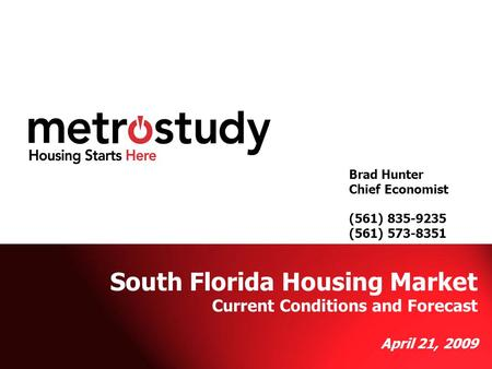 Metrostudy Brad Hunter (561) 573-8351 Brad Hunter Chief Economist (561) 835-9235 (561) 573-8351 South Florida Housing Market Current Conditions and Forecast.