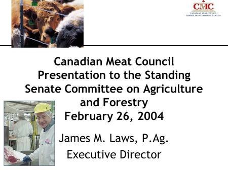 Canadian Meat Council Presentation to the Standing Senate Committee on Agriculture and Forestry February 26, 2004 James M. Laws, P.Ag. Executive Director.