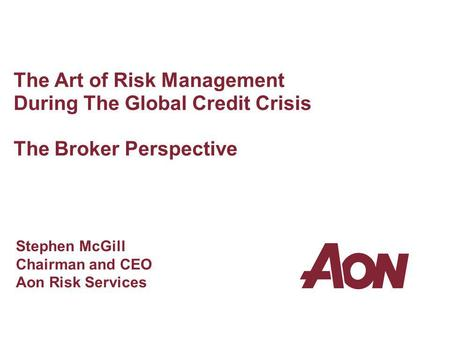 The Art of Risk Management During The Global Credit Crisis The Broker Perspective Stephen McGill Chairman and CEO Aon Risk Services.