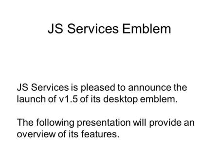 JS Services Emblem JS Services is pleased to announce the launch of v1.5 of its desktop emblem. The following presentation will provide an overview of.