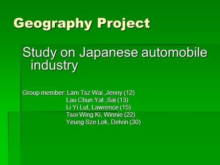 Geography Project Study on Japanese automobile industry Group member: Lam Tsz Wai,Jenny (12) Lau Chun Yat,Sai (13) Lau Chun Yat,Sai (13) Li Yi Lut, Lawrence.