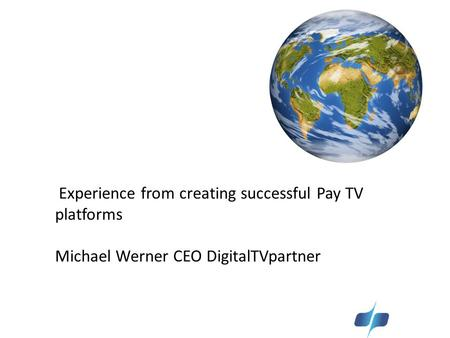 Experience from creating successful Pay TV platforms Michael Werner CEO DigitalTVpartner.