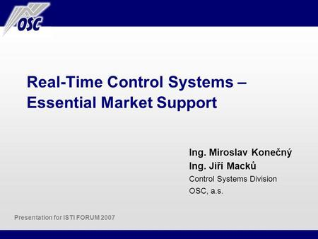 Real-Time Control Systems – Essential Market Support Ing. Miroslav Konečný Ing. Jiří Macků Control Systems Division OSC, a.s. Presentation for ISTI FORUM.
