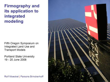 1 Firmography and its application to integrated modeling Rolf Moeckel | Parsons Brinckerhoff Fifth Oregon Symposium on Integrated Land Use and Transport.