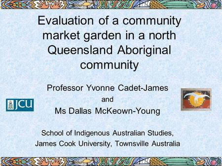 Evaluation of a community market garden in a north Queensland Aboriginal community Professor Yvonne Cadet-James and Ms Dallas McKeown-Young School of Indigenous.