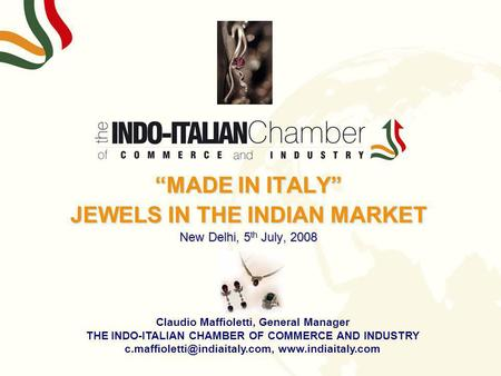 MADE <strong>IN</strong> ITALY JEWELS <strong>IN</strong> THE INDIAN MARKET New Delhi, 5 th July, 2008 Claudio Maffioletti, General Manager THE INDO-ITALIAN CHAMBER OF COMMERCE AND INDUSTRY.