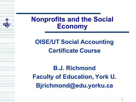 1 Nonprofits and the Social Economy OISE/UT Social Accounting Certificate Course B.J. Richmond Faculty of Education, York U.