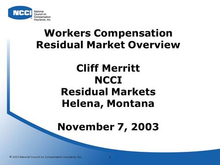 2003 National Council on Compensation Insurance, Inc. 1 Workers Compensation Residual Market Overview Cliff Merritt NCCI Residual Markets Helena, Montana.