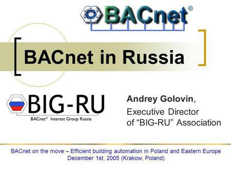 BACnet in Russia Andrey Golovin, Executive Director of BIG-RU Association BACnet on the move – Efficient building automation in Poland and Eastern Europe.