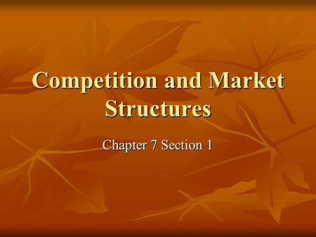 Competition and Market Structures Chapter 7 Section 1.