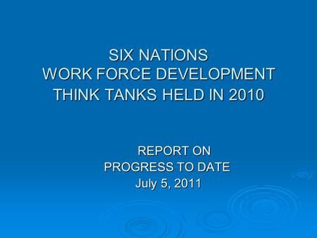 SIX NATIONS WORK FORCE DEVELOPMENT THINK TANKS HELD IN 2010 REPORT ON PROGRESS TO DATE PROGRESS TO DATE July 5, 2011 July 5, 2011.