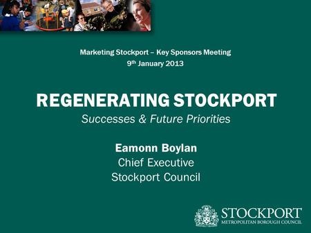 Marketing Stockport – Key Sponsors Meeting 9 th January 2013 REGENERATING STOCKPORT Successes & Future Priorities Eamonn Boylan Chief Executive Stockport.