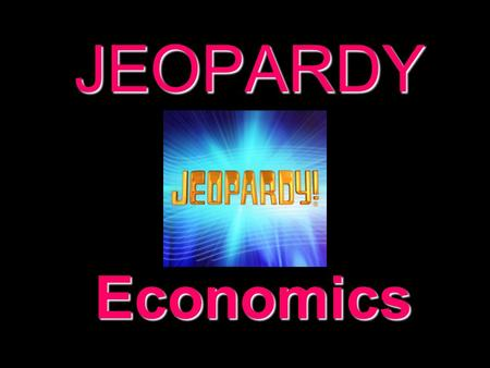 JEOPARDY Economics Categories 100 200 300 400 500 100 200 300 400 500 100 200 300 400 500 100 200 300 400 500 100 200 300 400 500 100 200 300 400 500.