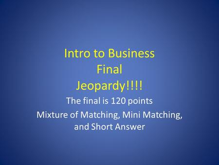 Intro to Business Final Jeopardy!!!! The final is 120 points Mixture of Matching, Mini Matching, and Short Answer.