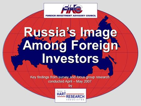 Russias Image Among Foreign Investors Key findings from survey and focus group research conducted April – May 2007 by HART RESEARCH P e t e r D ASSOTESCIA.