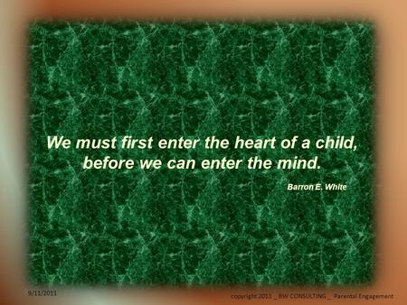 9/11/2011 copyright 2011 _ BW CONSULTING _ Parental Engagement 9/11/2011 We must first enter the heart of a child, before we can enter the mind. Barron.