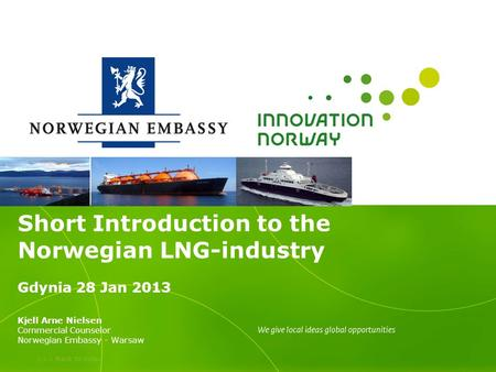 >>> Back to index Short Introduction to the Norwegian LNG-industry Gdynia 28 Jan 2013 Kjell Arne Nielsen Commercial Counselor Norwegian Embassy - Warsaw.