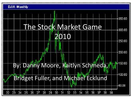 The Stock Market Game 2010 By: Danny Moore, Kaitlyn Schmeda, Bridget Fuller, and Michael Ecklund.
