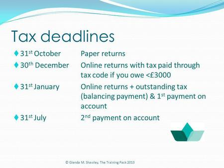 Tax deadlines 31 st OctoberPaper returns 30 th DecemberOnline returns with tax paid through tax code if you owe <£3000 31 st JanuaryOnline returns + outstanding.