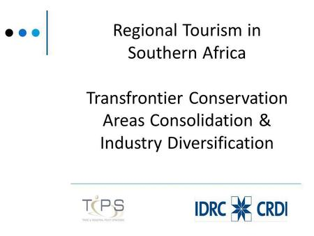 Regional Tourism in Southern Africa Transfrontier Conservation Areas Consolidation & Industry Diversification.