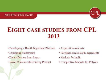 E IGHT CASE STUDIES FROM CPL 2013 Developing a Health Ingredient Platform Acquisition Analysis Exploiting Sidestreams Polyphenols as Health Ingredients.