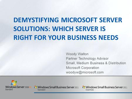 DEMYSTIFYING MICROSOFT SERVER SOLUTIONS: WHICH SERVER IS RIGHT FOR YOUR BUSINESS NEEDS Woody Walton Partner Technology Advisor Small, Medium Business &