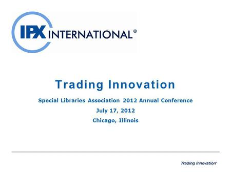 Trading Innovation Special Libraries Association 2012 Annual Conference July 17, 2012 Chicago, Illinois.