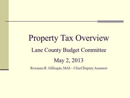 Property Tax Overview Lane County Budget Committee May 2, 2013 Roxanne R. Gillespie, MAI – Chief Deputy Assessor.