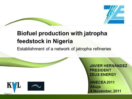 Page 1 Biofuel production with jatropha feedstock in Nigeria Establishment of a network of jatropha refineries NNECEA 2011 Abuja 4 November, 2011 JAVIER.