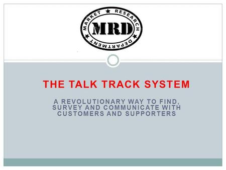 THE TALK TRACK SYSTEM A REVOLUTIONARY WAY TO FIND, SURVEY AND COMMUNICATE WITH CUSTOMERS AND SUPPORTERS.