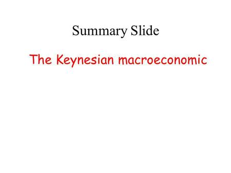 Summary Slide The Keynesian macroeconomic The Keynesian macroeconomic approach has many advantage over the new-Keynesian-micro- foundation approach;