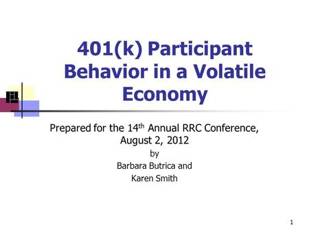 401(k) Participant Behavior in a Volatile Economy Prepared for the 14 th Annual RRC Conference, August 2, 2012 by Barbara Butrica and Karen Smith 1.