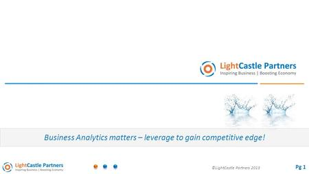 ©LightCastle Partners 2013 Business Analytics matters – leverage to gain competitive edge! Pg 1.