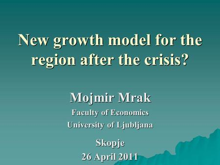 New growth model for the region after the crisis? Mojmir Mrak Faculty of Economics University of Ljubljana Skopje 26 April 2011.