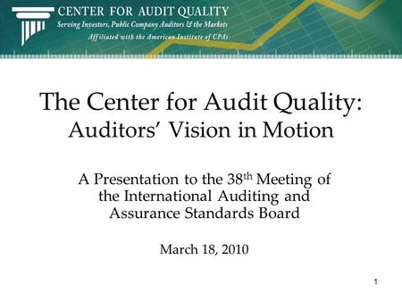 The Center for Audit Quality: Auditors Vision in Motion A Presentation to the 38 th Meeting of the International Auditing and Assurance Standards Board.