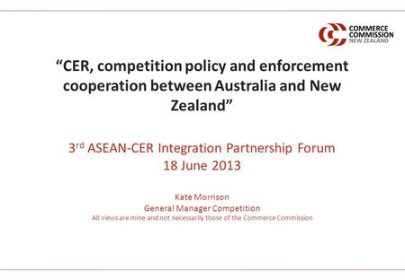 3 rd ASEAN-CER Integration Partnership Forum 18 June 2013 Kate Morrison General Manager Competition All views are mine and not necessarily those of the.