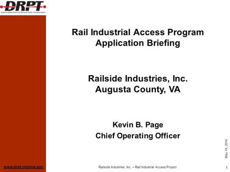 Www.drpt.virginia.gov May 14, 2014 Railside Industries, Inc. – Rail Industrial Access Project 1 Rail Industrial Access Program Application Briefing Kevin.