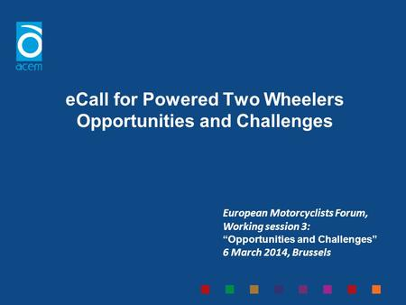 ECall for Powered Two Wheelers Opportunities and Challenges European Motorcyclists Forum, Working session 3: Opportunities and Challenges 6 March 2014,