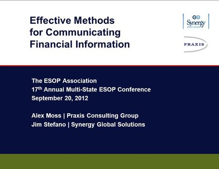 Effective Methods for Communicating Financial Information The ESOP Association 17 th Annual Multi-State ESOP Conference September 20, 2012 Alex Moss |