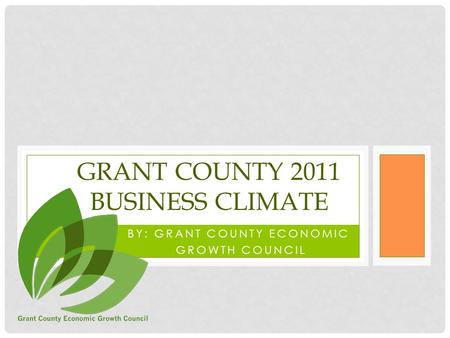 BY: GRANT COUNTY ECONOMIC GROWTH COUNCIL GRANT COUNTY 2011 BUSINESS CLIMATE.