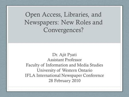 Open Access, Libraries, and Newspapers: New Roles and Convergences? Dr. Ajit Pyati Assistant Professor Faculty of Information and Media Studies University.