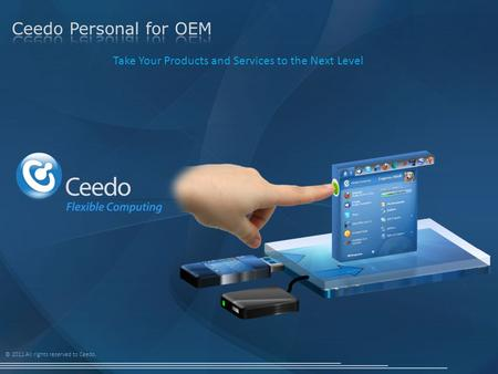 © 2011 All rights reserved to Ceedo. Take Your Products and Services to the Next Level.